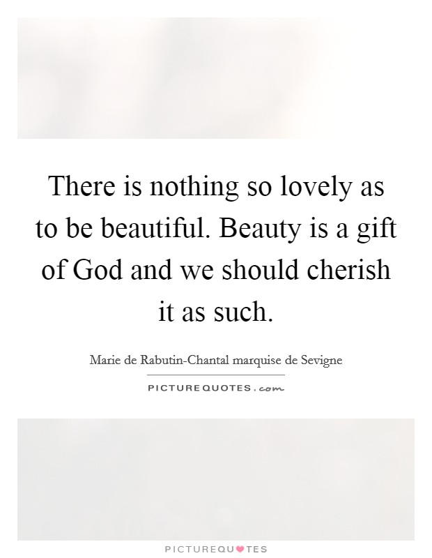 There is nothing so lovely as to be beautiful. Beauty is a gift of God and we should cherish it as such Picture Quote #1