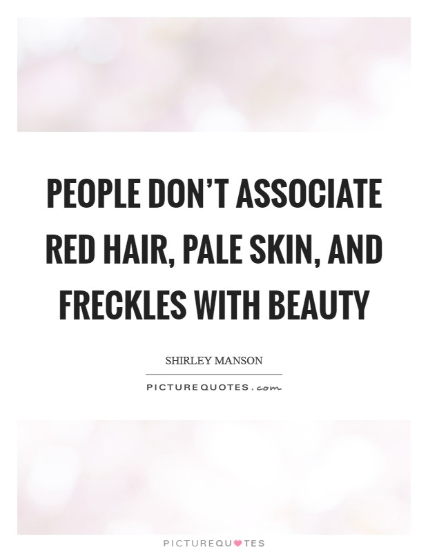 People don't associate red hair, pale skin, and freckles with beauty Picture Quote #1