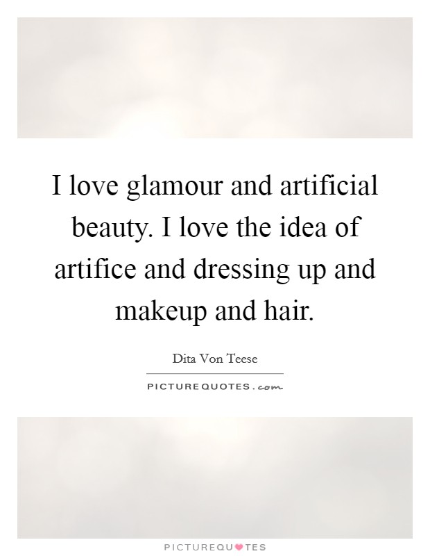 I love glamour and artificial beauty. I love the idea of artifice and dressing up and makeup and hair Picture Quote #1