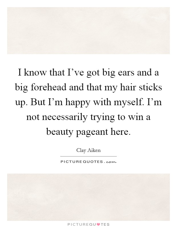 I know that I've got big ears and a big forehead and that my hair sticks up. But I'm happy with myself. I'm not necessarily trying to win a beauty pageant here Picture Quote #1