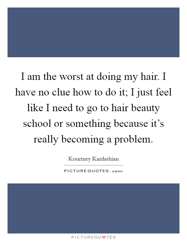 I am the worst at doing my hair. I have no clue how to do it; I just feel like I need to go to hair beauty school or something because it's really becoming a problem Picture Quote #1