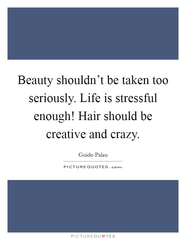 Beauty shouldn't be taken too seriously. Life is stressful enough! Hair should be creative and crazy Picture Quote #1