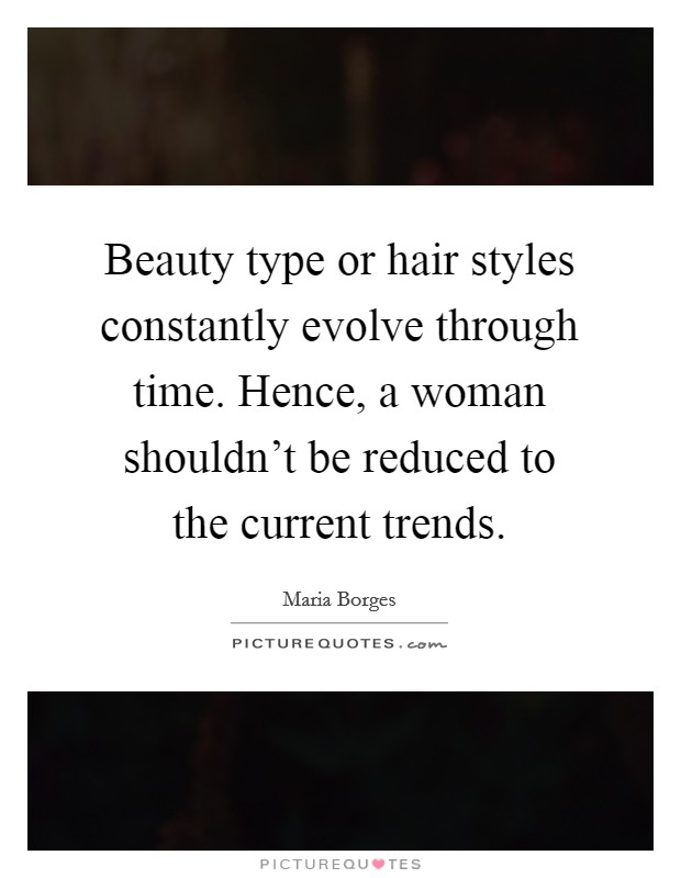 Beauty type or hair styles constantly evolve through time. Hence, a woman shouldn't be reduced to the current trends Picture Quote #1