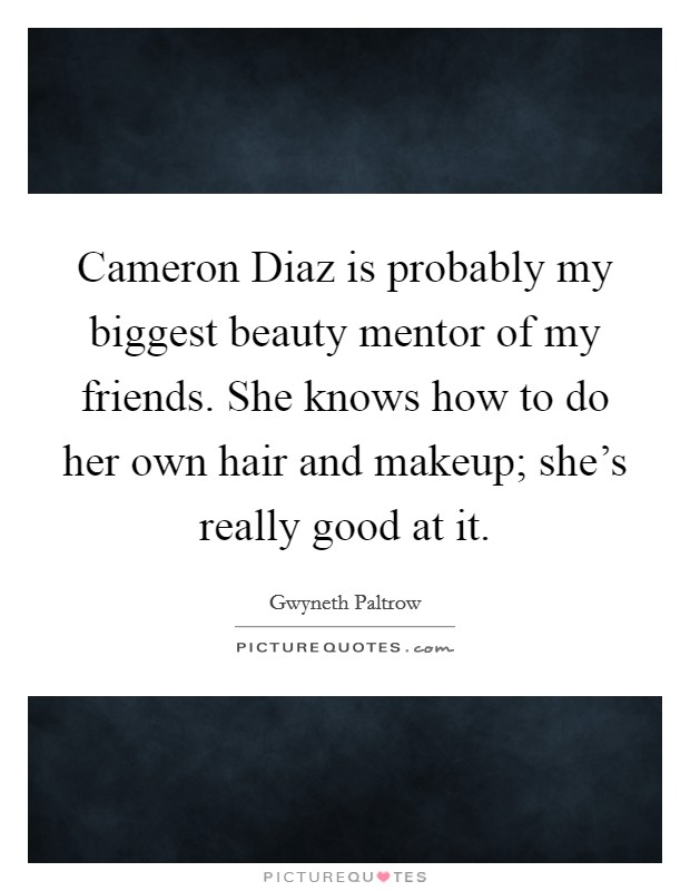 Cameron Diaz is probably my biggest beauty mentor of my friends. She knows how to do her own hair and makeup; she's really good at it Picture Quote #1