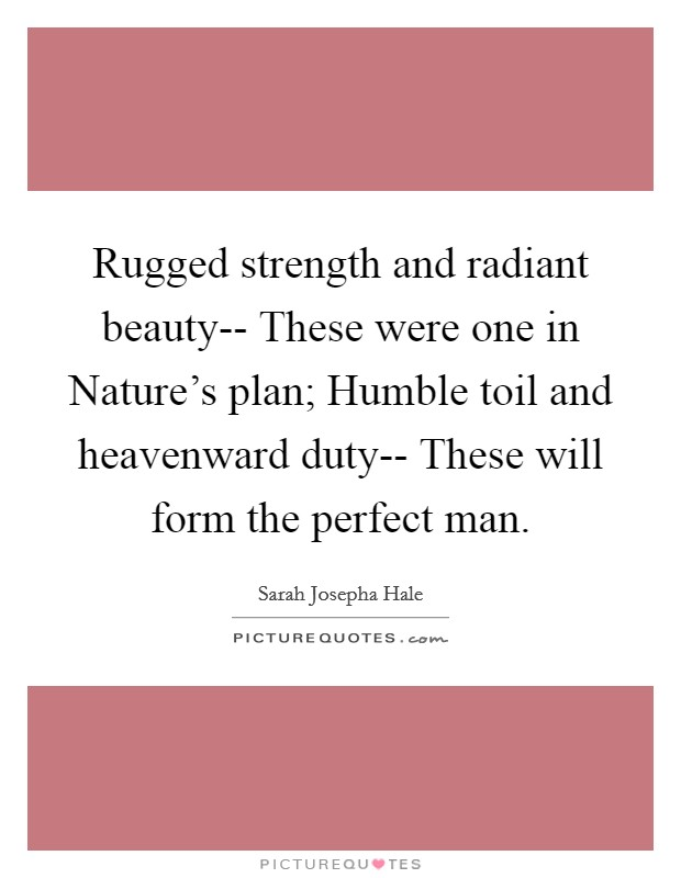 Rugged strength and radiant beauty-- These were one in Nature's plan; Humble toil and heavenward duty-- These will form the perfect man Picture Quote #1