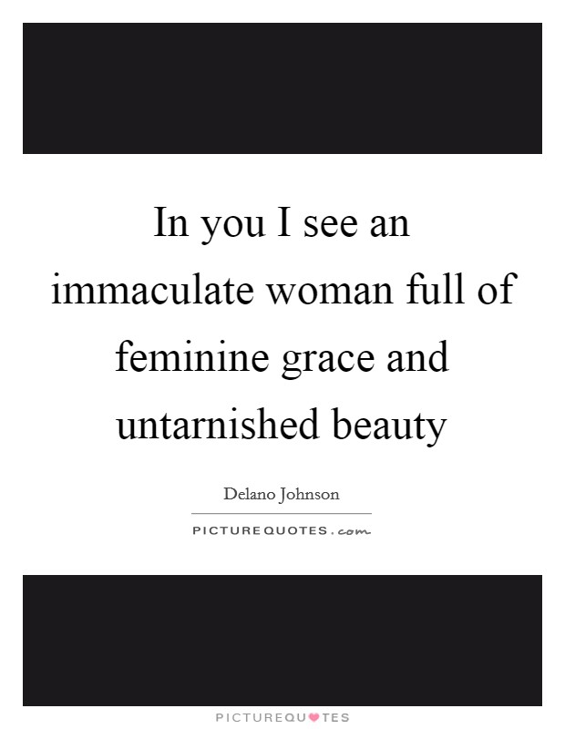 In you I see an immaculate woman full of feminine grace and untarnished beauty Picture Quote #1