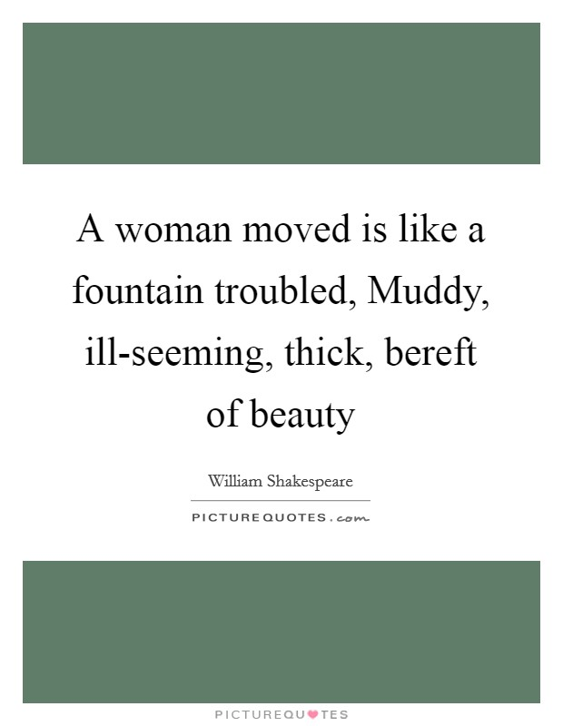 A woman moved is like a fountain troubled, Muddy, ill-seeming, thick, bereft of beauty Picture Quote #1
