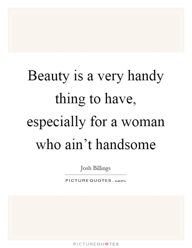 Beauty is a very handy thing to have, especially for a woman who ain't handsome Picture Quote #1