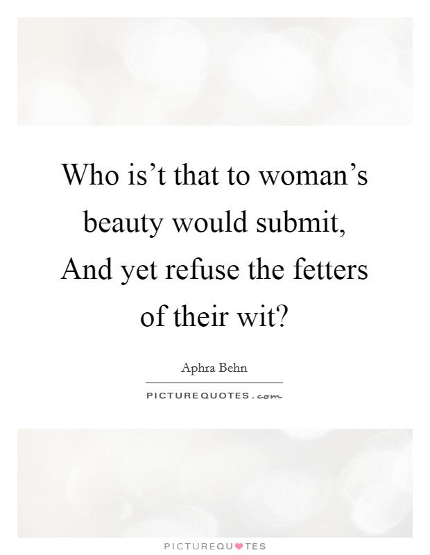 Who is't that to woman's beauty would submit, And yet refuse the fetters of their wit? Picture Quote #1