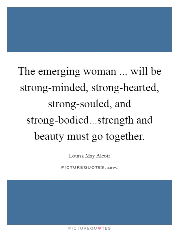 The emerging woman ... will be strong-minded, strong-hearted, strong-souled, and strong-bodied...strength and beauty must go together Picture Quote #1