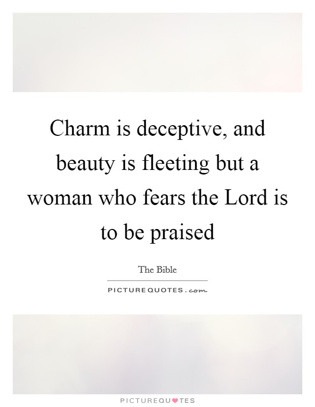 Charm is deceptive, and beauty is fleeting but a woman who fears the Lord is to be praised Picture Quote #1
