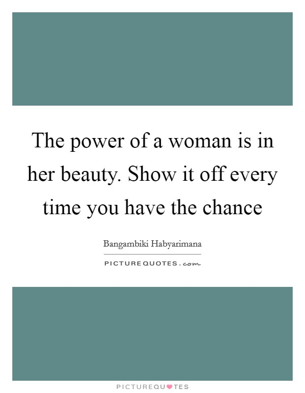 The power of a woman is in her beauty. Show it off every time you have the chance Picture Quote #1