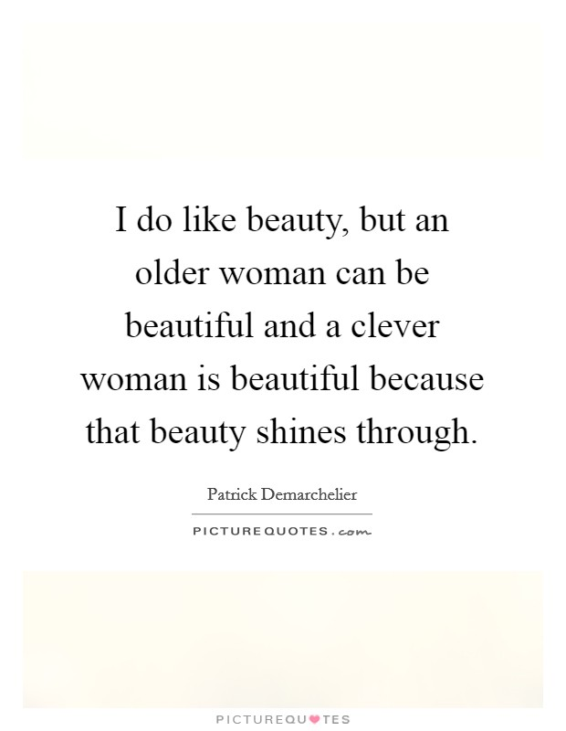 I do like beauty, but an older woman can be beautiful and a clever woman is beautiful because that beauty shines through Picture Quote #1