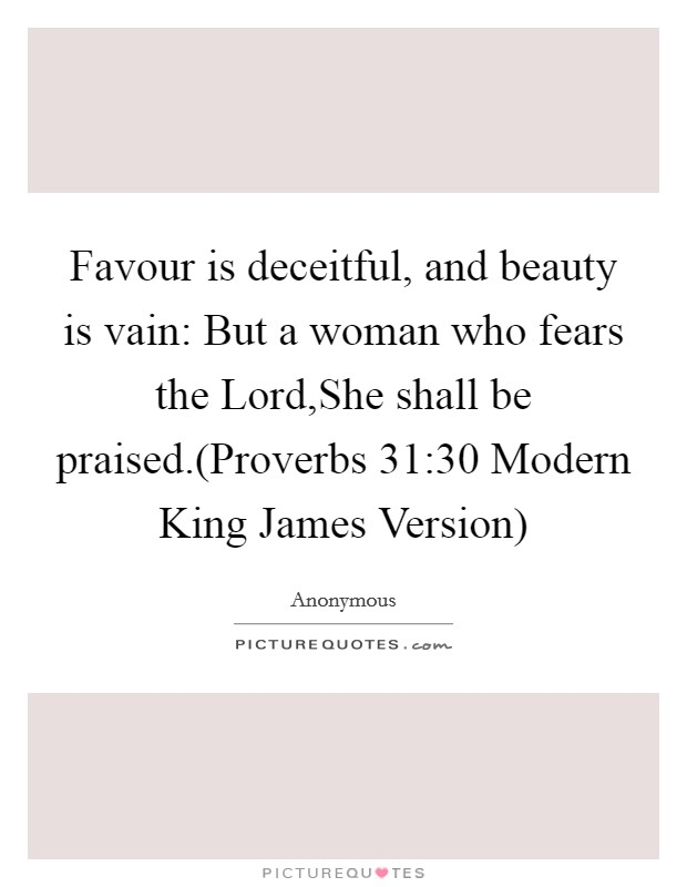 Favour is deceitful, and beauty is vain: But a woman who fears the Lord,She shall be praised.(Proverbs 31:30 Modern King James Version) Picture Quote #1
