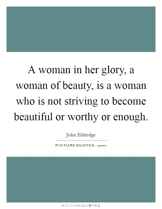 A woman in her glory, a woman of beauty, is a woman who is not striving to become beautiful or worthy or enough Picture Quote #1