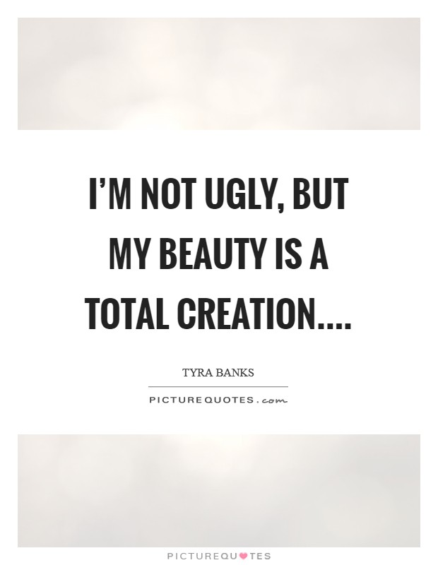 I'm not ugly, but my beauty is a total creation Picture Quote #1