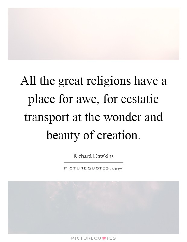 All the great religions have a place for awe, for ecstatic transport at the wonder and beauty of creation Picture Quote #1
