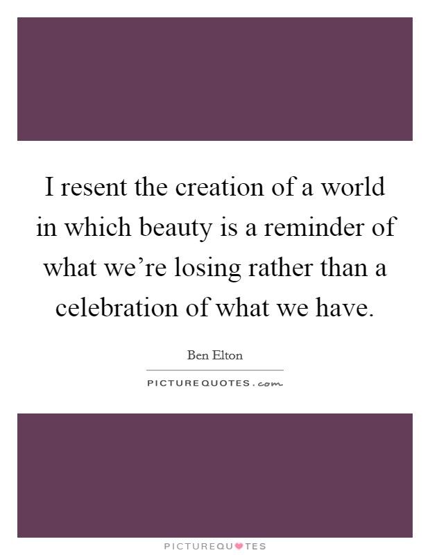 I resent the creation of a world in which beauty is a reminder of what we're losing rather than a celebration of what we have Picture Quote #1