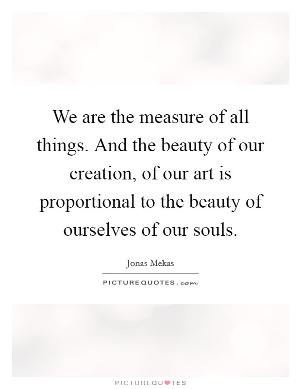 We are the measure of all things. And the beauty of our creation, of our art is proportional to the beauty of ourselves of our souls Picture Quote #1
