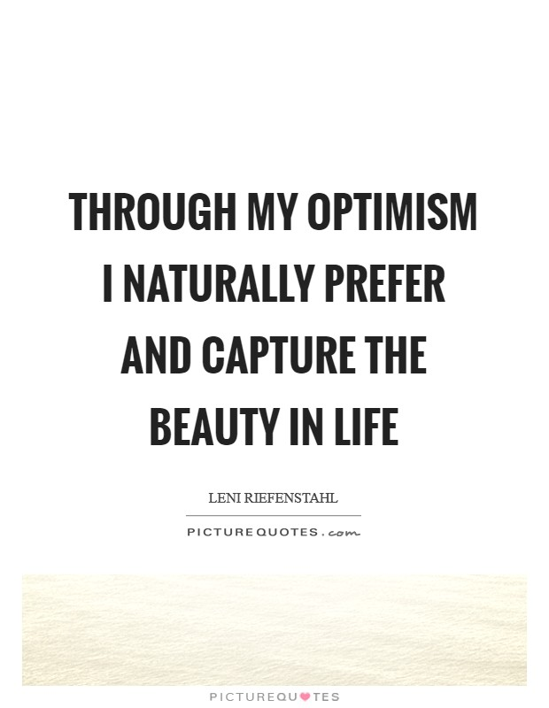 Through my optimism I naturally prefer and capture the beauty in life Picture Quote #1