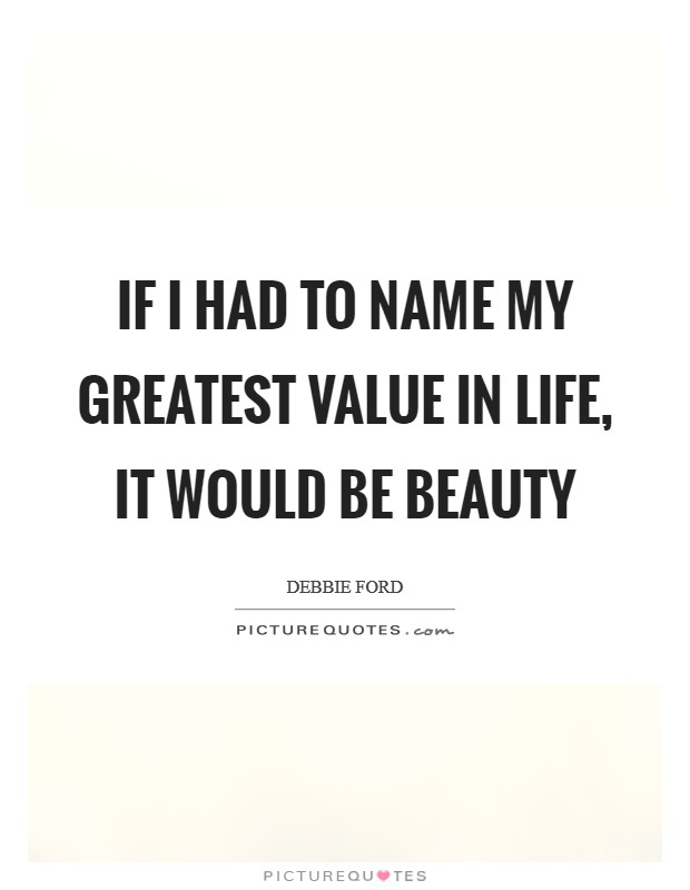 If I had to name my greatest value in life, it would be beauty Picture Quote #1