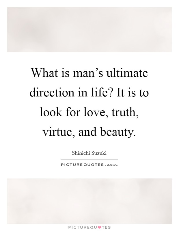What is man's ultimate direction in life? It is to look for love, truth, virtue, and beauty Picture Quote #1
