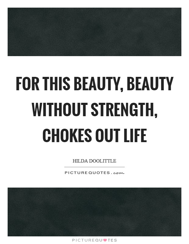 For this beauty, beauty without strength, chokes out life Picture Quote #1