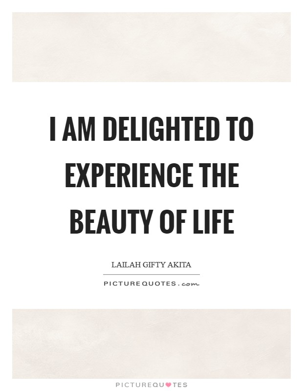 I am delighted to experience the beauty of life Picture Quote #1