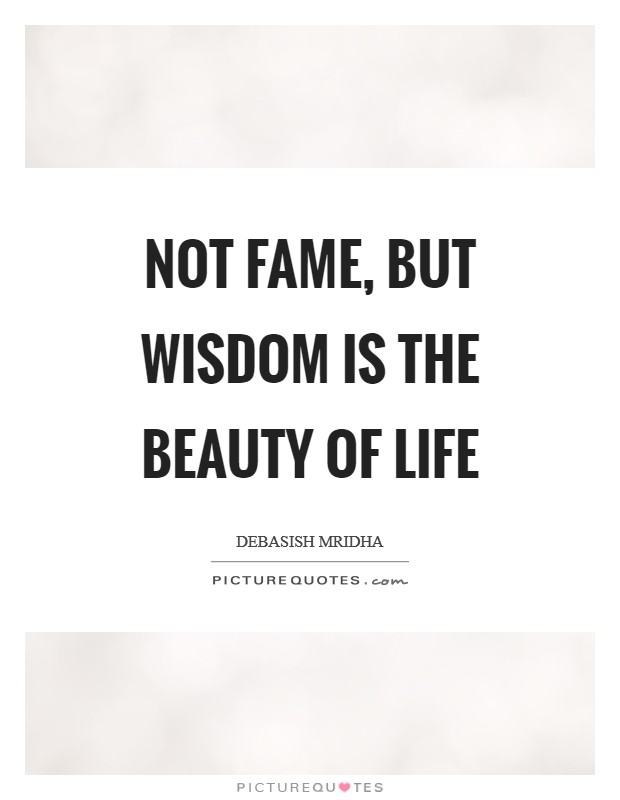 Not Fame But Wisdom Is The Beauty Of Life Picture Quote 1