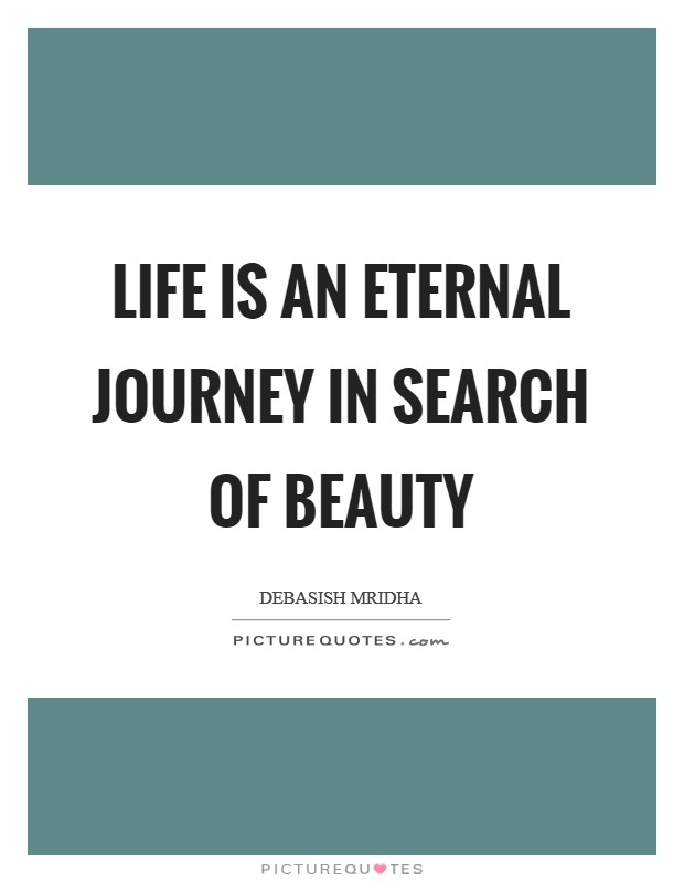 Life is an eternal journey in search of beauty Picture Quote #1