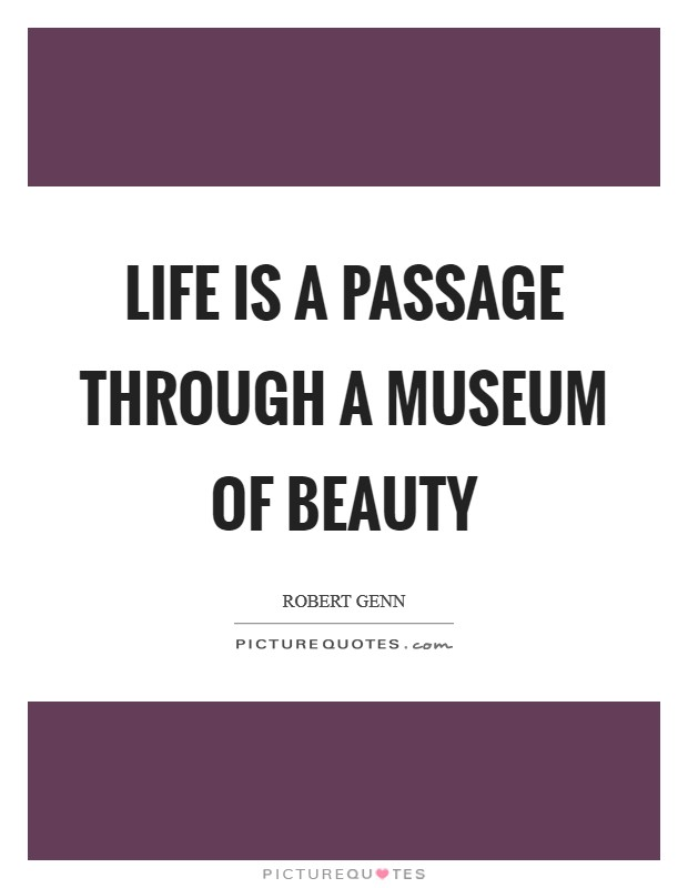 Life is a passage through a museum of beauty Picture Quote #1