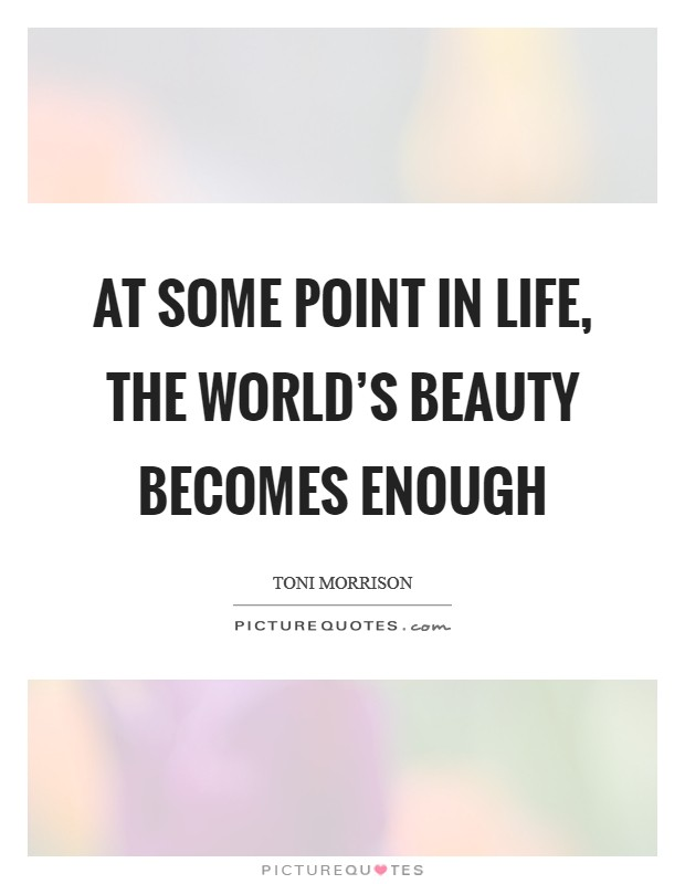 At some point in life, the world's beauty becomes enough Picture Quote #1