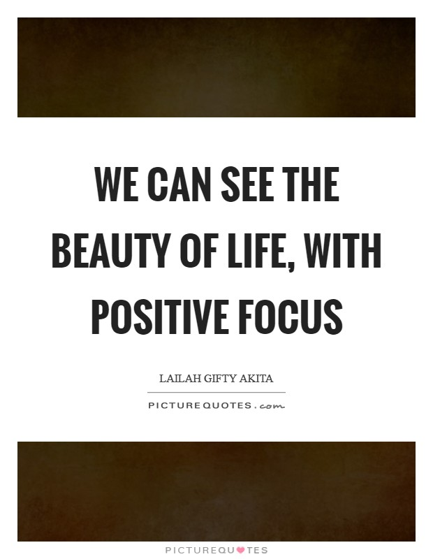 We can see the beauty of life, with positive focus Picture Quote #1