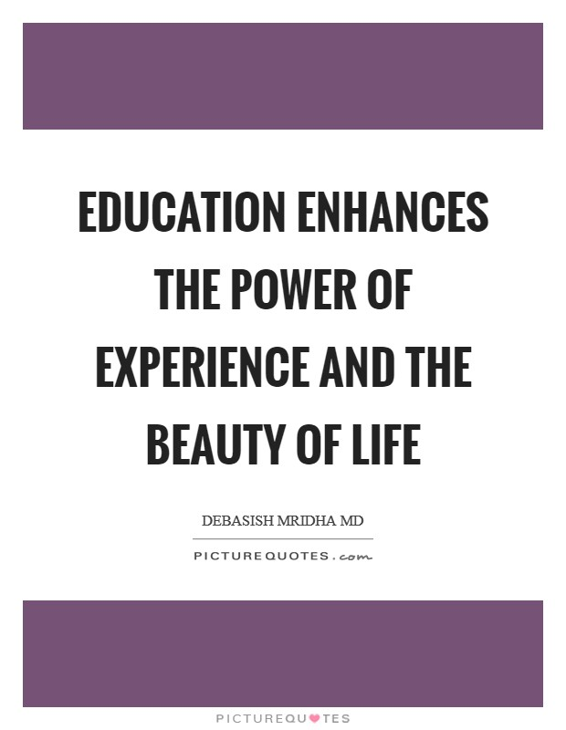 Education enhances the power of experience and the beauty of life Picture Quote #1