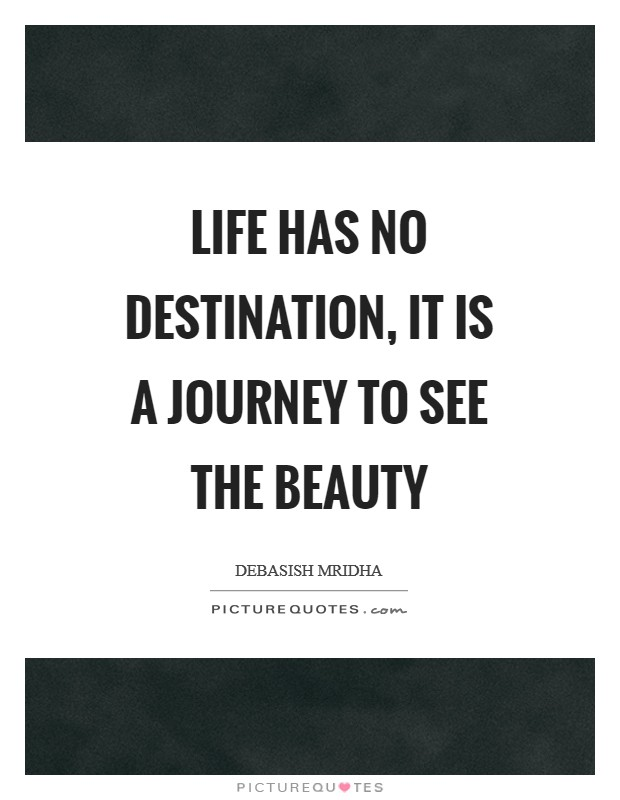 Life has no destination, it is a journey to see the beauty Picture Quote #1