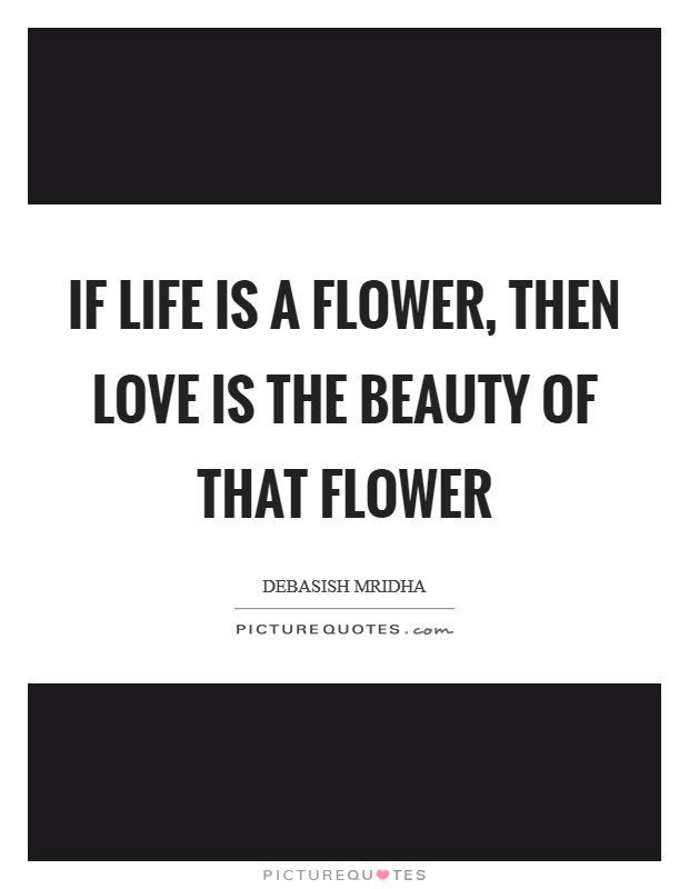 If life is a flower, then love is the beauty of that flower Picture Quote #1