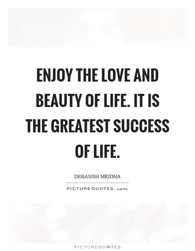 Enjoy the love and beauty of life. It is the greatest success of life Picture Quote #1