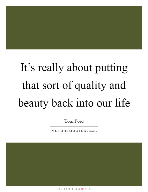 It's really about putting that sort of quality and beauty back into our life Picture Quote #1