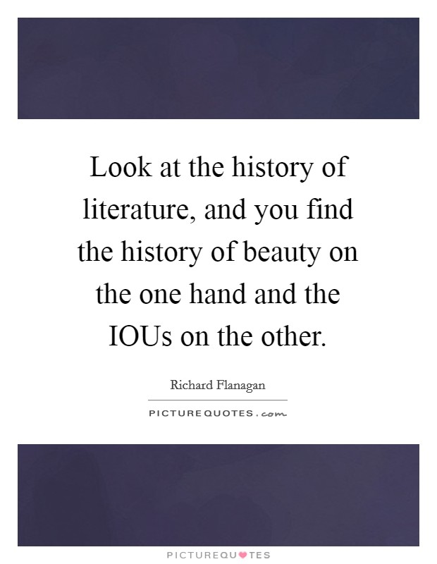 Look at the history of literature, and you find the history of beauty on the one hand and the IOUs on the other Picture Quote #1
