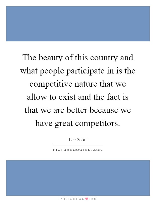 The beauty of this country and what people participate in is the competitive nature that we allow to exist and the fact is that we are better because we have great competitors Picture Quote #1