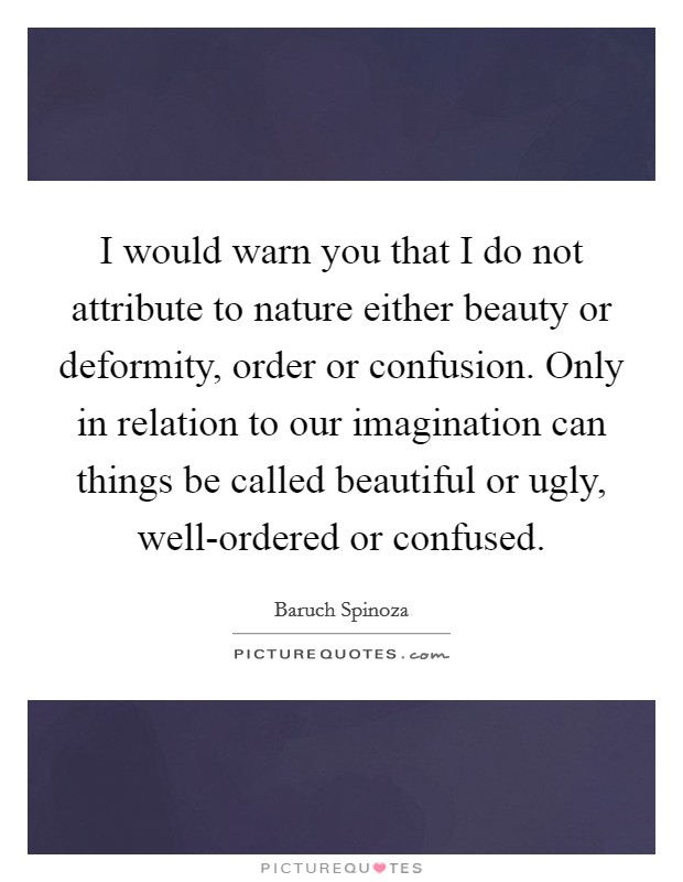 I would warn you that I do not attribute to nature either beauty or deformity, order or confusion. Only in relation to our imagination can things be called beautiful or ugly, well-ordered or confused Picture Quote #1