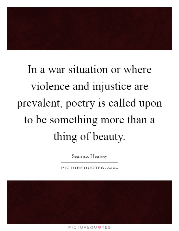 In a war situation or where violence and injustice are prevalent, poetry is called upon to be something more than a thing of beauty Picture Quote #1