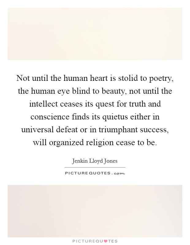 Not until the human heart is stolid to poetry, the human eye blind to beauty, not until the intellect ceases its quest for truth and conscience finds its quietus either in universal defeat or in triumphant success, will organized religion cease to be Picture Quote #1