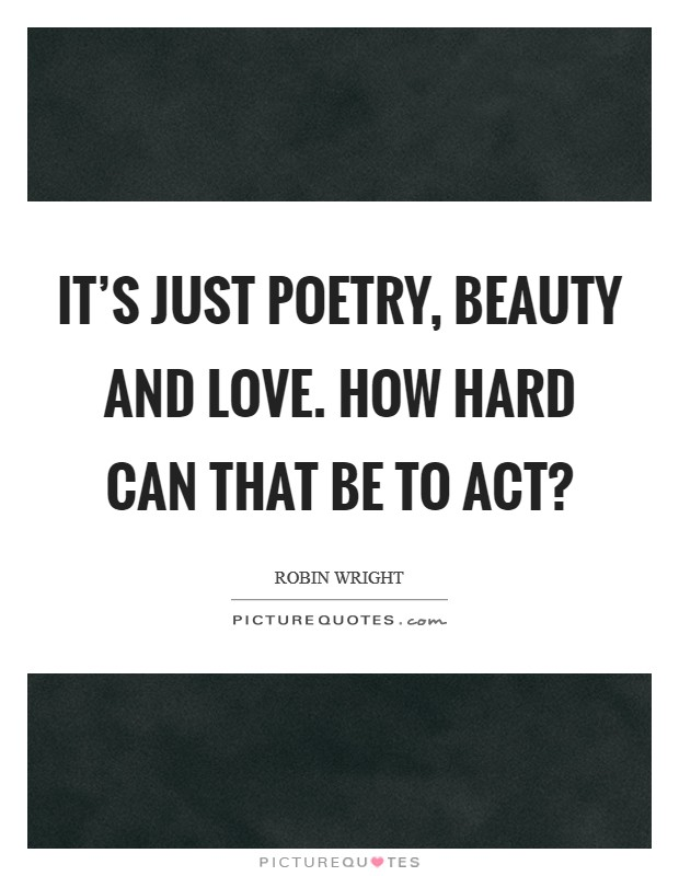 It's just poetry, beauty and love. How hard can that be to act? Picture Quote #1