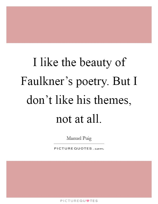 I like the beauty of Faulkner's poetry. But I don't like his themes, not at all Picture Quote #1