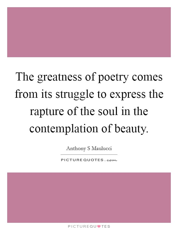 The greatness of poetry comes from its struggle to express the rapture of the soul in the contemplation of beauty Picture Quote #1