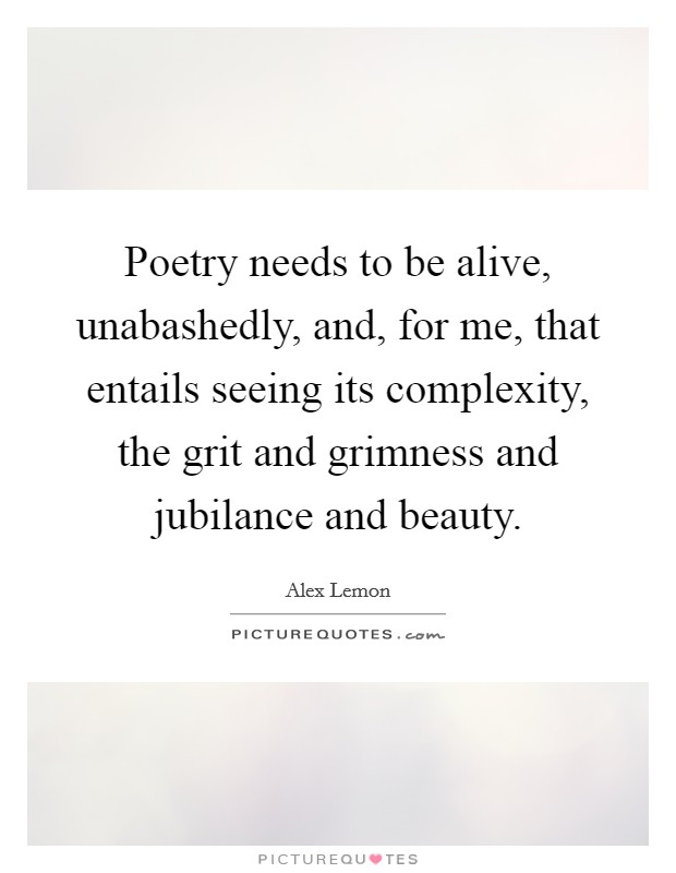 Poetry needs to be alive, unabashedly, and, for me, that entails seeing its complexity, the grit and grimness and jubilance and beauty Picture Quote #1