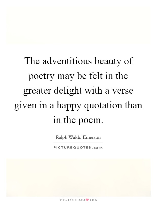 The adventitious beauty of poetry may be felt in the greater delight with a verse given in a happy quotation than in the poem Picture Quote #1