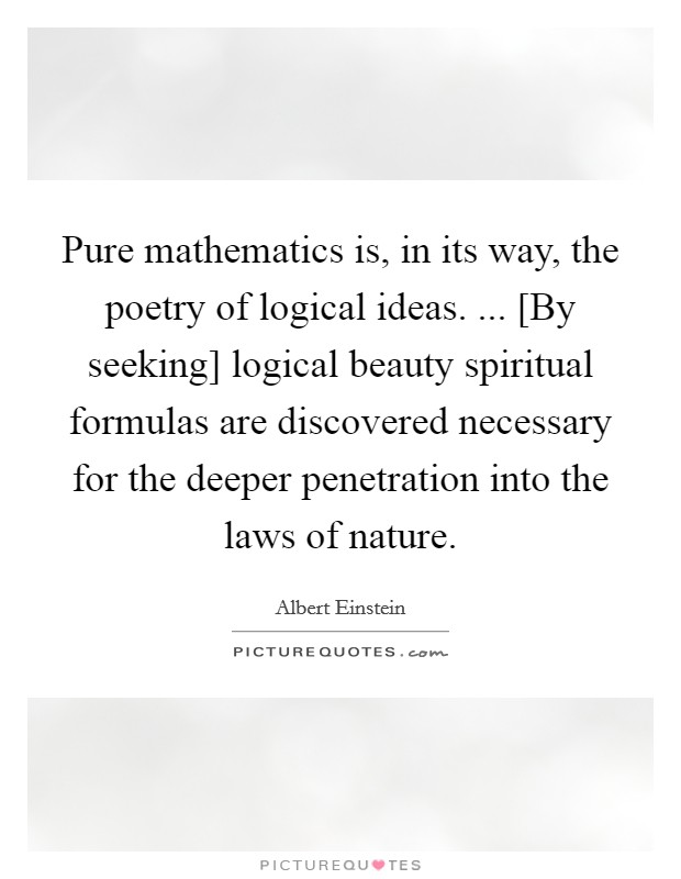 Pure mathematics is, in its way, the poetry of logical ideas. ... [By seeking] logical beauty spiritual formulas are discovered necessary for the deeper penetration into the laws of nature Picture Quote #1