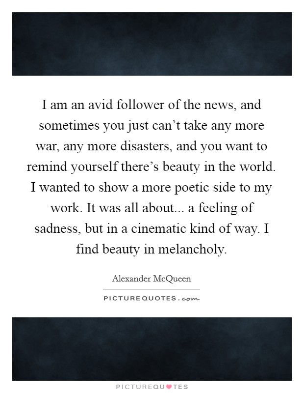 I am an avid follower of the news, and sometimes you just can't take any more war, any more disasters, and you want to remind yourself there's beauty in the world. I wanted to show a more poetic side to my work. It was all about... a feeling of sadness, but in a cinematic kind of way. I find beauty in melancholy Picture Quote #1